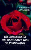 The Rosebeds of the Hangman's Wife of Pyongyang